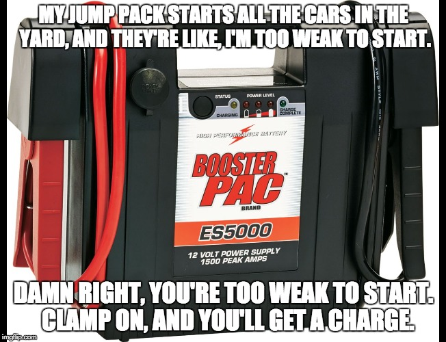 My jump pack starts all the cars in the yard, and they're like, I'm too weak to start.  Damn right, you're too weak to start.  Clamp on, and you'll get a charge.